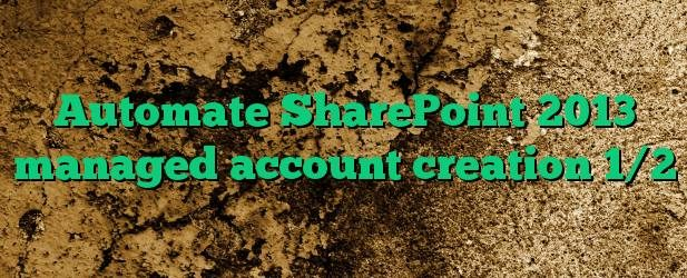 Automate SharePoint 2013 managed account creation 1/2