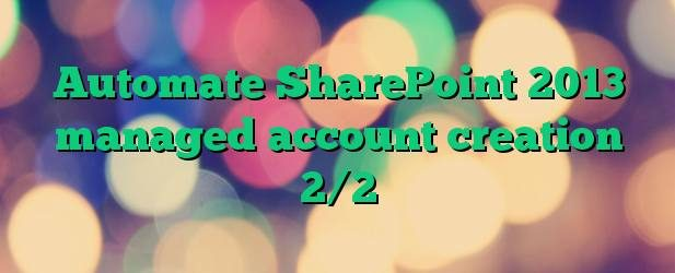 Automate SharePoint 2013 managed account creation 2/2