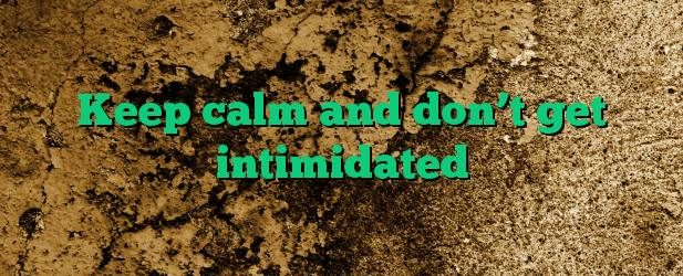 Keep calm and don't get intimidated